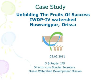 Case Study Unfolding The Fruits Of Success IWDP-IV watershed Nowrangpur, Orissa G B Reddy, IFS Director cum Special Secretary, Orissa Watershed Development.