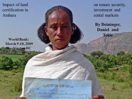 Impact of land certification in Amhara on tenure security, investment and rental markets By Deininger, Daniel and Tekie World Bank: March 9-10, 2009 Washington.