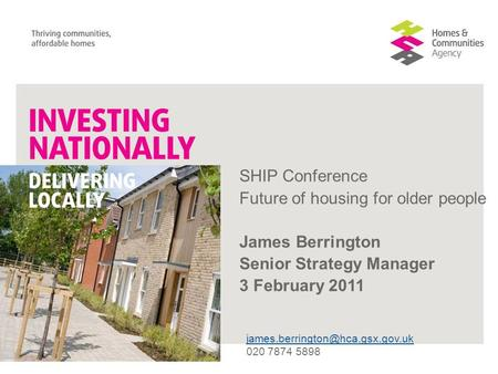 SHIP Conference Future of housing for older people James Berrington Senior Strategy Manager 3 February 2011 020 7874 5898.