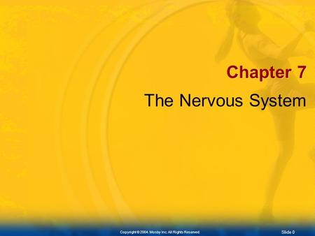 Slide 0 Copyright © 2004. Mosby Inc. All Rights Reserved. Chapter 7 The Nervous System.