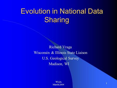 WLIA March 2004 1 Evolution in National Data Sharing Richard Vraga Wisconsin & Illinois State Liaison U.S. Geological Survey Madison, WI.