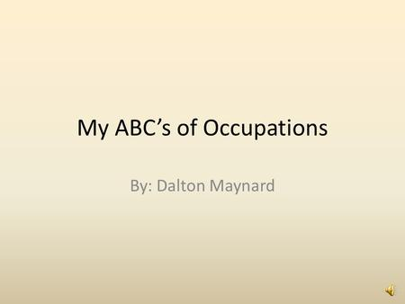 My ABC's of Occupations By: Dalton Maynard A A is for Auto Mechanic. My Uncle Shawn is an Auto Mechanic for Toyota. He makes sure cars are safe for the.