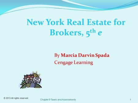 © 2013 All rights reserved. Chapter 9 Taxes and Assessments1 New York Real Estate for Brokers, 5 th e By Marcia Darvin Spada Cengage Learning.