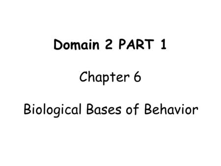 Domain 2 PART 1 Chapter 6 Biological Bases of Behavior.