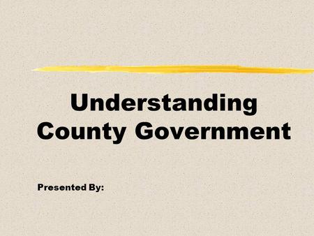 Understanding County Government Presented By:. Overview l What Counties Do l How Counties Are Funded l Departments of County Government l County Contacts.