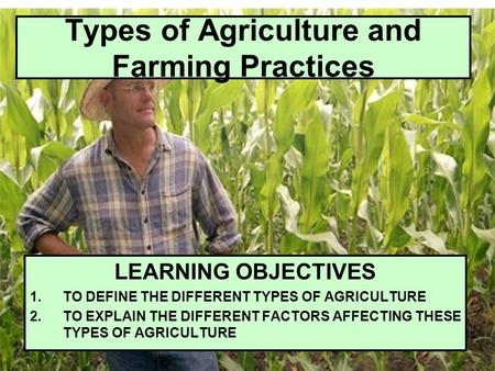 Types of Agriculture and Farming Practices LEARNING OBJECTIVES 1.TO DEFINE THE DIFFERENT TYPES OF AGRICULTURE 2.TO EXPLAIN THE DIFFERENT FACTORS AFFECTING.