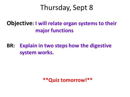 Thursday, Sept 8 Objective : I will relate organ systems to their major functions BR:Explain in two steps how the digestive system works. **Quiz tomorrow!**