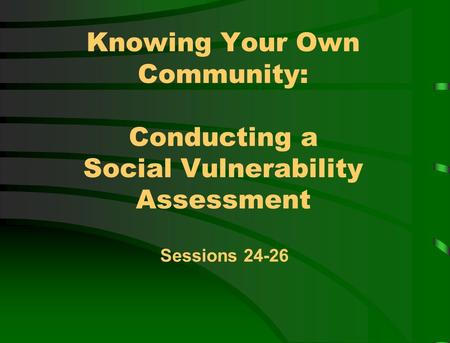Knowing Your Own Community: Conducting a Social Vulnerability Assessment Sessions 24-26.