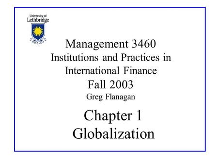Chapter 1 Globalization Management 3460 Institutions and Practices in International Finance Fall 2003 Greg Flanagan.