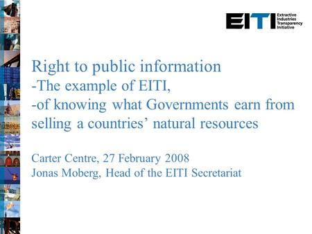 Right to public information -The example of EITI, -of knowing what Governments earn from selling a countries' natural resources Carter Centre, 27 February.