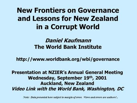 New Frontiers on Governance and Lessons for New Zealand in a Corrupt World Daniel Kaufmann The World Bank Institute