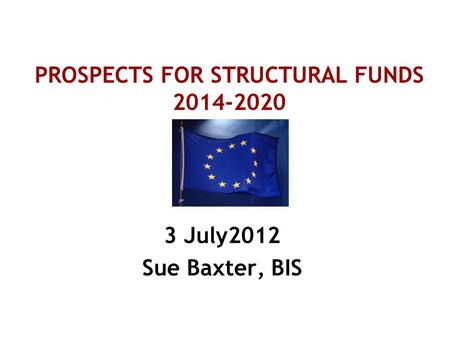 PROSPECTS FOR STRUCTURAL FUNDS 2014-2020 3 July2012 Sue Baxter, BIS.