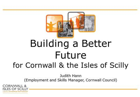 Building a Better Future for Cornwall & the Isles of Scilly Judith Hann (Employment and Skills Manager, Cornwall Council)