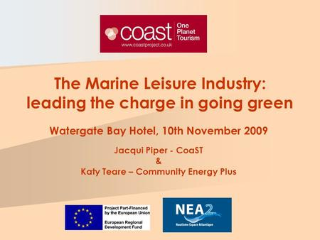 Watergate Bay Hotel, 10th November 2009 Jacqui Piper - CoaST & Katy Teare – Community Energy Plus The Marine Leisure Industry: leading the charge in going.
