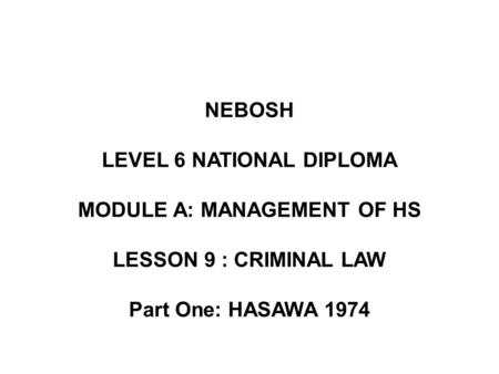 NEBOSH LEVEL 6 NATIONAL DIPLOMA MODULE A: MANAGEMENT OF HS LESSON 9 : CRIMINAL LAW Part One: HASAWA 1974.
