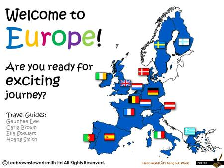 Welcome to Europe! Are you ready for exciting journey? Travel Guides: Geunhee Lee Carla Brown Ella Stewart Hoang Smith Hello world Let's hang out: World.
