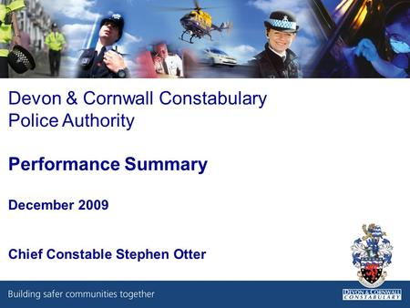 Devon & Cornwall Constabulary Police Authority Performance Summary December 2009 Chief Constable Stephen Otter.