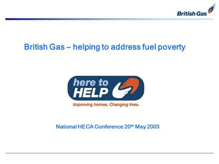 British Gas – helping to address fuel poverty National HECA Conference 20 th May 2003.