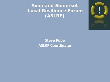 Avon and Somerset Local Resilience Forum (ASLRF) Steve Pope ASLRF Coordinator.