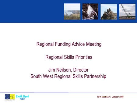 RFA Meeting 17 October 2008 Regional Funding Advice Meeting Regional Skills Priorities Jim Neilson, Director South West Regional Skills Partnership.