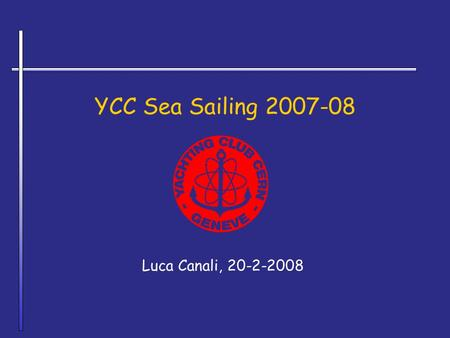 YCC Sea Sailing 2007-08 Luca Canali, 20-2-2008. YCC Sea Sailing 2007-08Luca Canali, YCC2 2007 'Do It Yourself' Cruise The cruise has involved the participants.