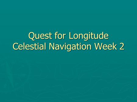 Quest for Longitude Celestial Navigation Week 2. Latitude Review Are the lines that circle the earth perpindicular to the equator. The equator is at a.