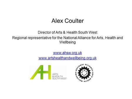Alex Coulter Director of Arts & Health South West Regional representative for the National Alliance for Arts, Health and Wellbeing www.ahsw.org.uk www.artshealthandwellbeing.org.uk.
