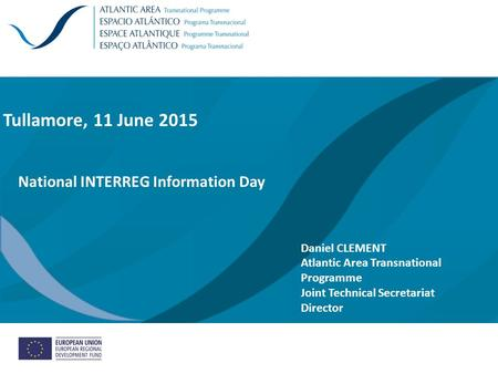 Tullamore, 11 June 2015 National INTERREG Information Day Daniel CLEMENT Atlantic Area Transnational Programme Joint Technical Secretariat Director /