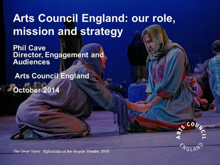 Arts Council England: our role, mission and strategy Phil Cave Director, Engagement and Audiences Arts Council England October 2014 The Great Game: Afghanistan.