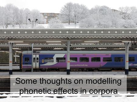 Some thoughts on modelling phonetic effects in corpora.