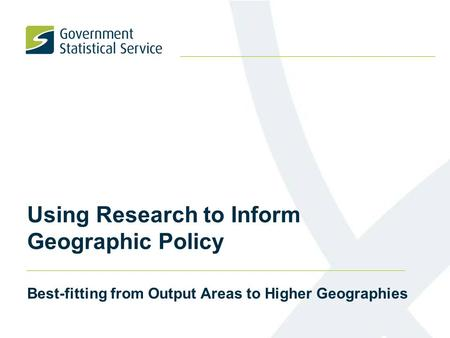 Using Research to Inform Geographic Policy Best-fitting from Output Areas to Higher Geographies.