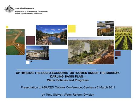 OPTIMISING THE SOCIO-ECONOMIC OUTCOMES UNDER THE MURRAY- DARLING BASIN PLAN – Water Policies and Programs Presentation to ABARES Outlook Conference, Canberra.
