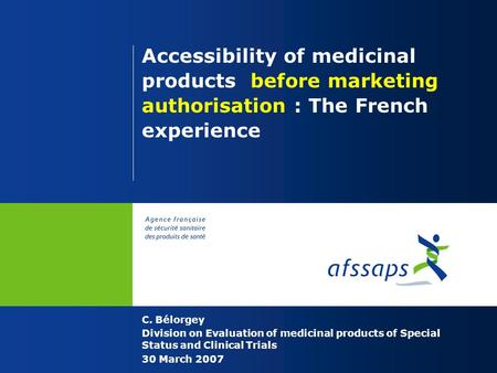 Accessibility of medicinal products before marketing authorisation : The French experience C. Bélorgey Division on Evaluation of medicinal products of.