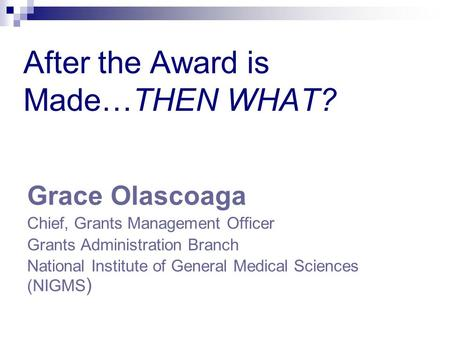 After the Award is Made…THEN WHAT? Grace Olascoaga Chief, Grants Management Officer Grants Administration Branch National Institute of General Medical.