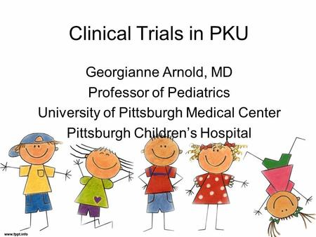 Clinical Trials in PKU Georgianne Arnold, MD Professor of Pediatrics University of Pittsburgh Medical Center Pittsburgh Children's Hospital.