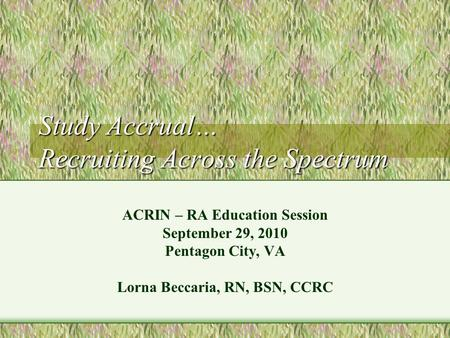 Study Accrual… Recruiting Across the Spectrum ACRIN – RA Education Session September 29, 2010 Pentagon City, VA Lorna Beccaria, RN, BSN, CCRC.