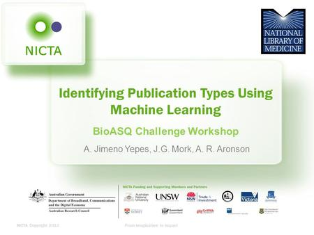 NICTA Copyright 2013From imagination to impact Identifying Publication Types Using Machine Learning BioASQ Challenge Workshop A. Jimeno Yepes, J.G. Mork,