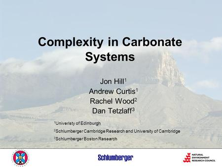 Complexity in Carbonate Systems Jon Hill 1 Andrew Curtis 1 Rachel Wood 2 Dan Tetzlaff 3 1 Univeristy of Edinburgh 2 Schlumberger Cambridge Research and.