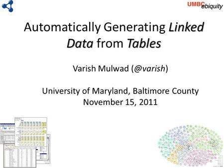 Linked DataTables Automatically Generating Linked Data from Tables Varish Mulwad University of Maryland, Baltimore County November 15, 2011.