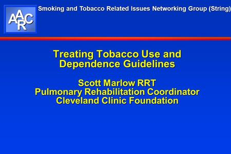 Smoking and Tobacco Related Issues Networking Group (String) AAC R Treating Tobacco Use and Dependence Guidelines Scott Marlow RRT Pulmonary Rehabilitation.