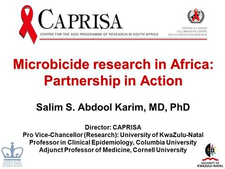Microbicide research in Africa: Partnership in Action Salim S. Abdool Karim, MD, PhD Director: CAPRISA Pro Vice-Chancellor (Research): University of KwaZulu-Natal.