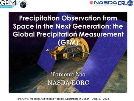 Tomomi Nio NASDA/EORC Tomomi Nio NASDA/EORC Precipitation Observation from Space in the Next Generation: the Global Precipitation Measurement (GPM) 16th.