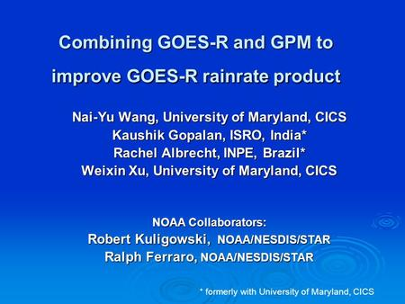 Combining GOES-R and GPM to improve GOES-R rainrate product Nai-Yu Wang, University of Maryland, CICS Kaushik Gopalan, ISRO, India* Rachel Albrecht, INPE,