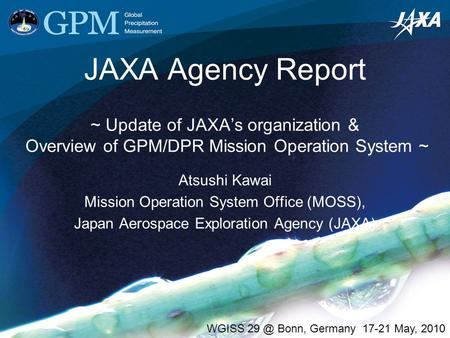JAXA Agency Report ~ Update of JAXA's organization & Overview of GPM/DPR Mission Operation System ~ Atsushi Kawai Mission Operation System Office (MOSS),