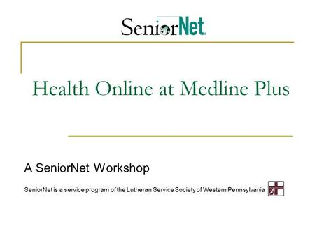 Health Online at Medline Plus A SeniorNet Workshop SeniorNet is a service program of the Lutheran Service Society of Western Pennsylvania.