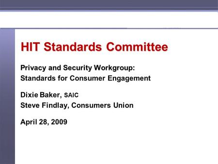 HIT Standards Committee Privacy and Security Workgroup: Standards for Consumer Engagement Dixie Baker, SAIC Steve Findlay, Consumers Union April 28, 2009.