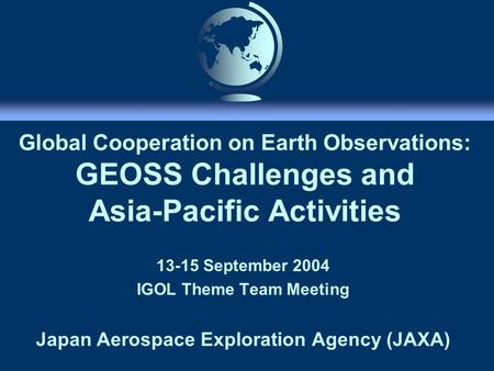 Global Cooperation on Earth Observations: GEOSS Challenges and Asia-Pacific Activities 13-15 September 2004 IGOL Theme Team Meeting Japan Aerospace Exploration.
