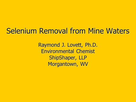 Selenium Removal from Mine Waters Raymond J. Lovett, Ph.D. Environmental Chemist ShipShaper, LLP Morgantown, WV.