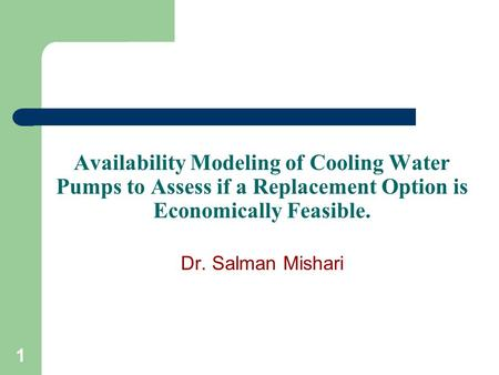 1 Availability Modeling of Cooling Water Pumps to Assess if a Replacement Option is Economically Feasible. Dr. Salman Mishari.