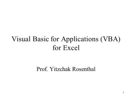 1 Visual Basic for Applications (VBA) for Excel Prof. Yitzchak Rosenthal.